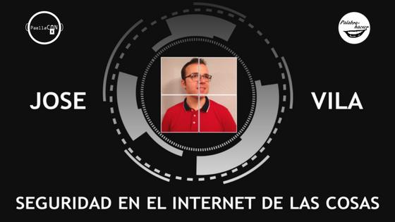 Seguridad en el Internet de las cosas charla de Jose Vila en PaellaCON.