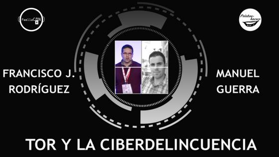 Tor y la ciberdelincuencia charla de Manuel Guerra y Francisco Rodríguez en PaellaCON.
